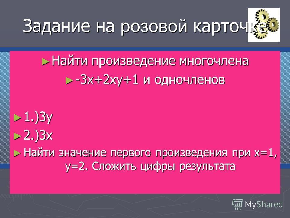 Задание на розовой карточке Найти произведение многочлена Найти произведение многочлена -3х+2ху+1 и одночленов -3х+2ху+1 и одночленов 1.)3у 1.)3у 2.)3х 2.)3х Найти значение первого произведения при х=1, у=2. Сложить цифры результата Найти значение пе