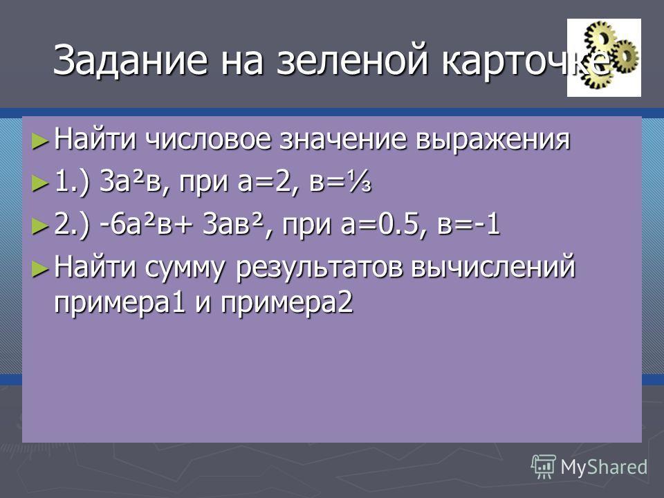 Задание на зеленой карточке Найти числовое значение выражения Найти числовое значение выражения 1.) 3а²в, при а=2, в= 1.) 3а²в, при а=2, в= 2.) -6а²в+ 3ав², при а=0.5, в=-1 2.) -6а²в+ 3ав², при а=0.5, в=-1 Найти сумму результатов вычислений примера1