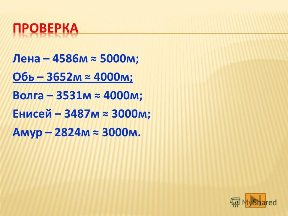Лена – 4586 м 5000 м ; Обь – 3652 м 4000 м ; Волга – 3531 м 4000 м ; Енисей – 3487 м 3000 м ; Амур – 2824 м 3000 м.