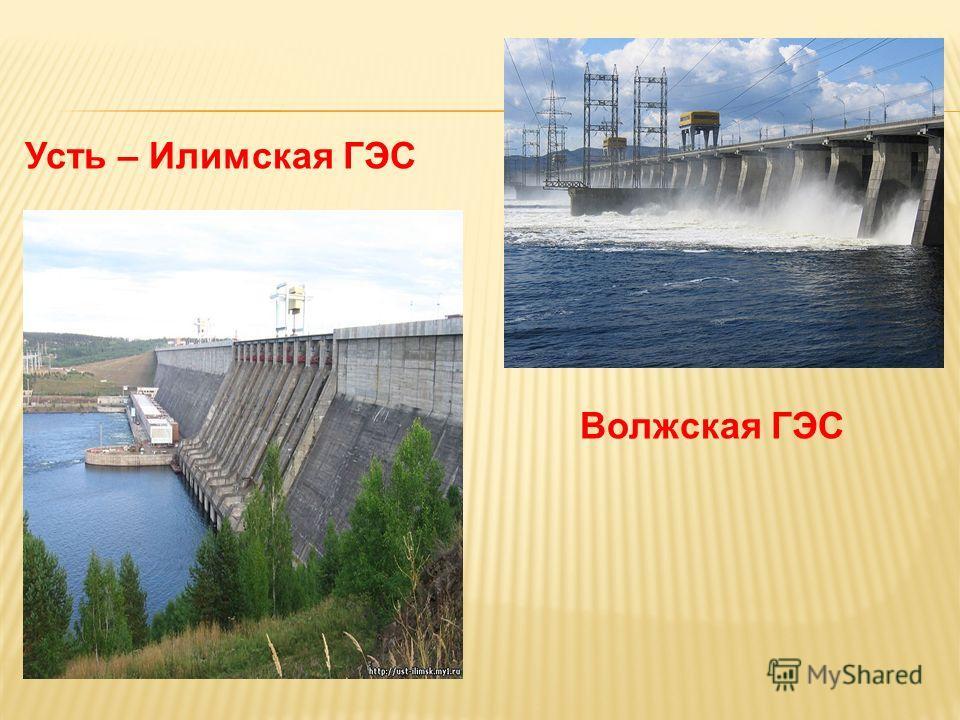 Усть – Илимская ГЭС Волжская ГЭС