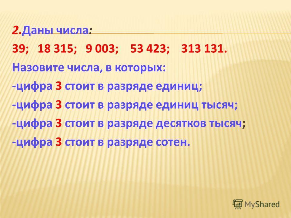2. Даны числа : 39; 18 315; 9 003; 53 423; 313 131. Назовите числа, в которых : - цифра 3 стоит в разряде единиц ; - цифра 3 стоит в разряде единиц тысяч ; - цифра 3 стоит в разряде десятков тысяч ; - цифра 3 стоит в разряде сотен.