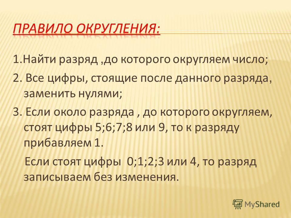 1. Найти разряд, до которого округляем число ; 2. Все цифры, стоящие после данного разряда, заменить нулями ; 3. Если около разряда, до которого округляем, стоят цифры 5;6;7;8 или 9, то к разряду прибавляем 1. Если стоят цифры 0;1;2;3 или 4, то разря
