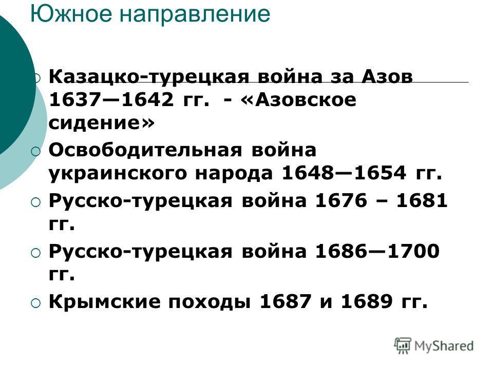 Южное направление Казацко-турецкая война за Азов 16371642 гг. - «Азовское сидение» Освободительная война украинского народа 16481654 гг. Русско-турецкая война 1676 – 1681 гг. Русско-турецкая война 16861700 гг. Крымские походы 1687 и 1689 гг.