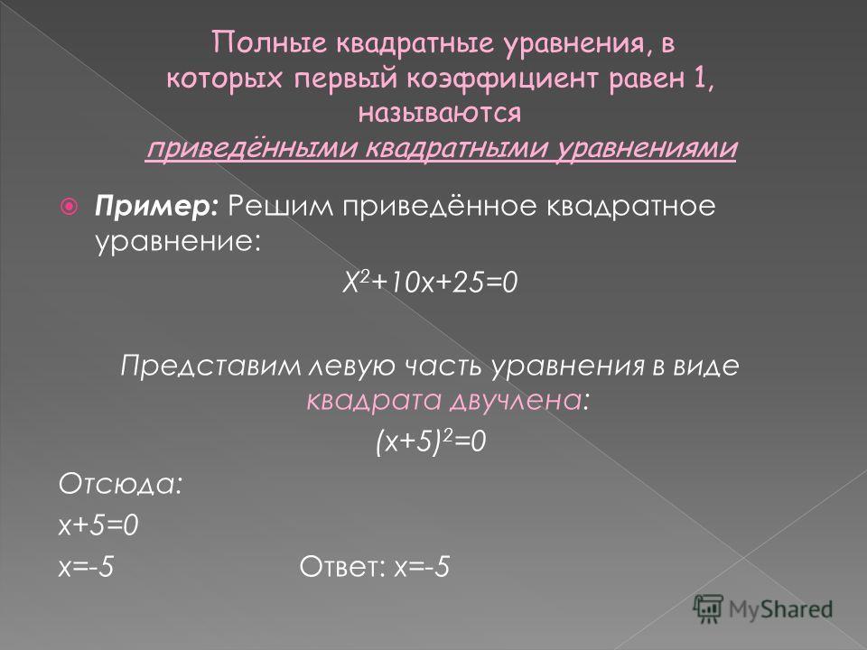 Полные квадратные уравнения, в которых первый коэффициент равен 1, называются приведёнными квадратными уравнениями Пример: Решим приведённое квадратное уравнение: Х 2 +10х+25=0 Представим левую часть уравнения в виде квадрата двучлена: (х+5) 2 =0 Отс