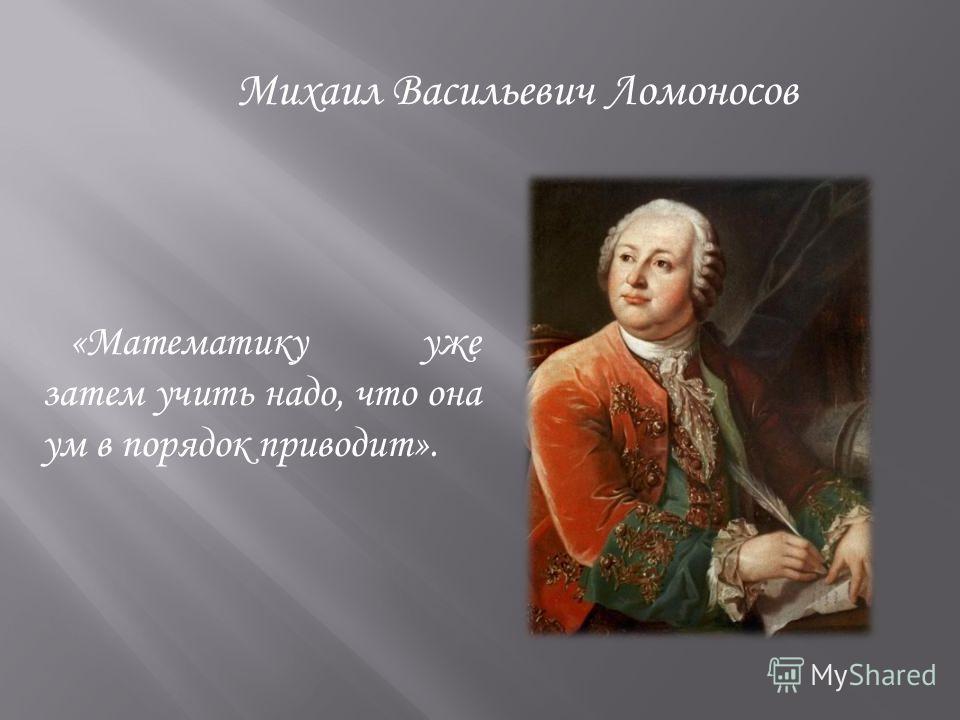 «Математику уже затем учить надо, что она ум в порядок приводит». Михаил Васильевич Ломоносов