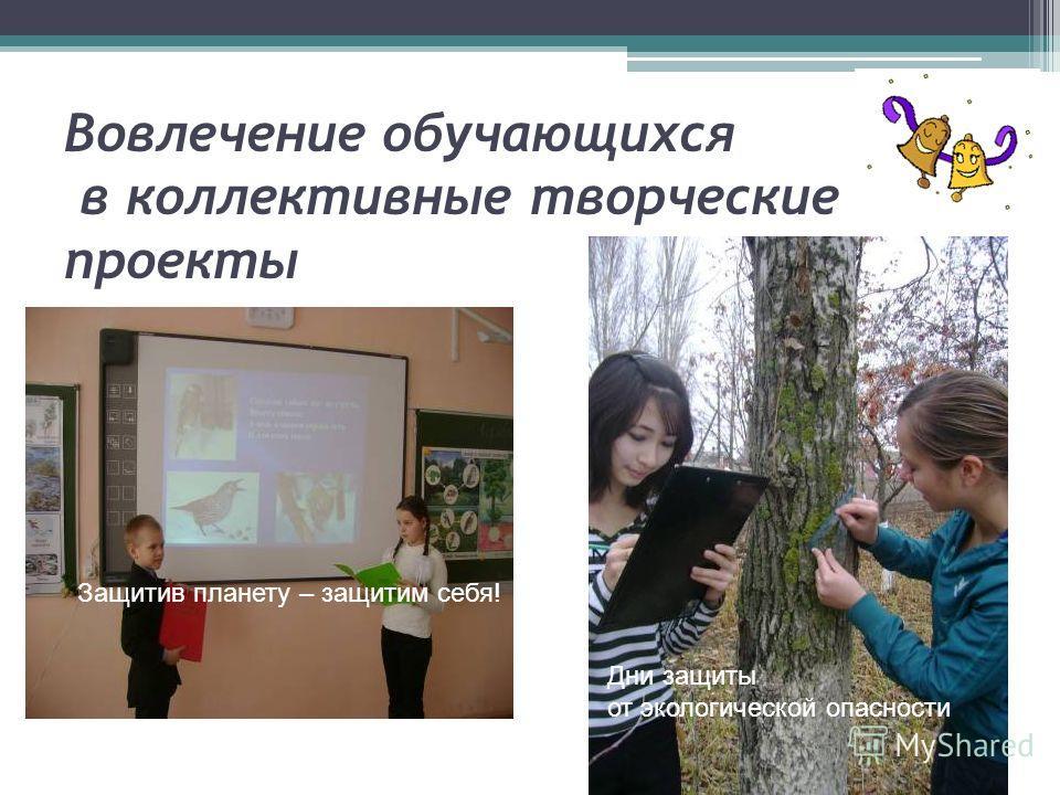 Вовлечение обучающихся в коллективные творческие проекты Защитив планету – защитим себя! Дни защиты от экологической опасности