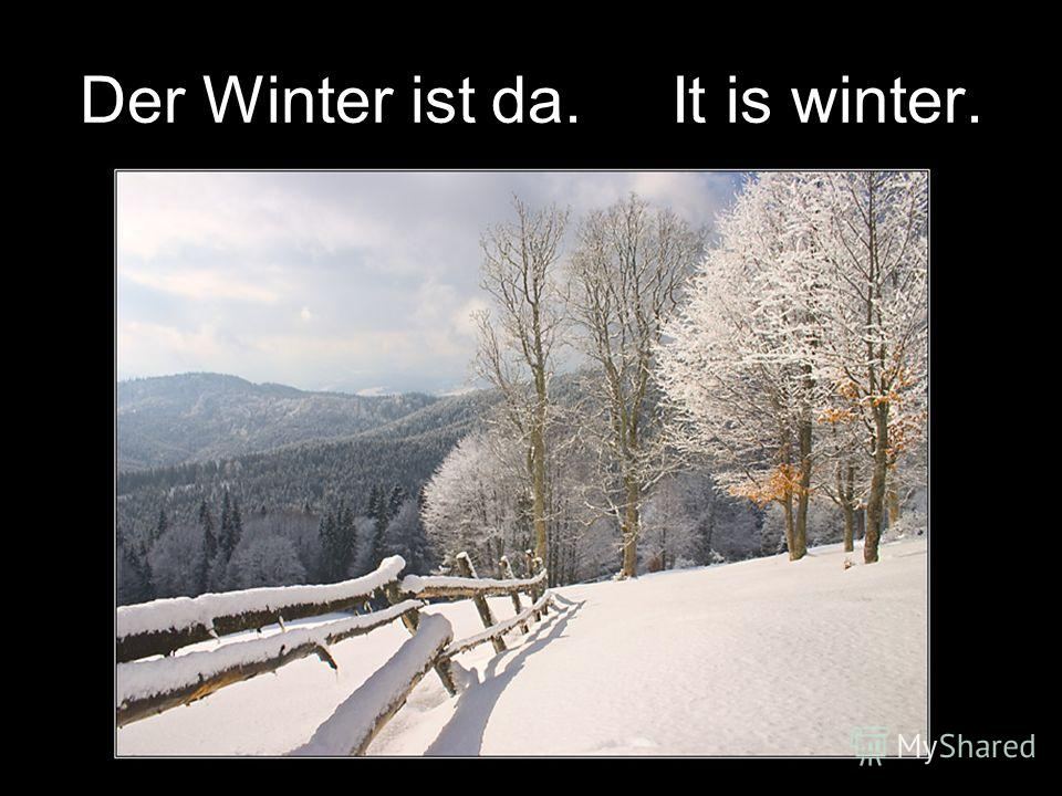 Der Winter ist da. It is winter.