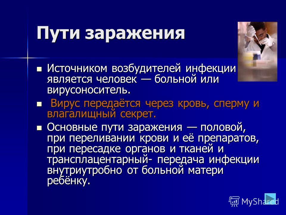 Пути заражения Источником возбудителей инфекции является человек больной или вирусоноситель. Источником возбудителей инфекции является человек больной или вирусоноситель. Вирус передаётся через кровь, сперму и влагалищный секрет. Вирус передаётся чер