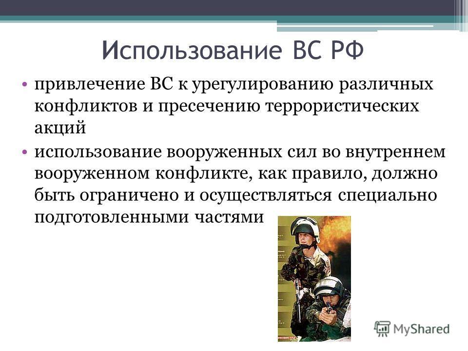 Использование ВС РФ привлечение ВС к урегулированию различных конфликтов и пресечению террористических акций использование вооруженных сил во внутреннем вооруженном конфликте, как правило, должно быть ограничено и осуществляться специально подготовле