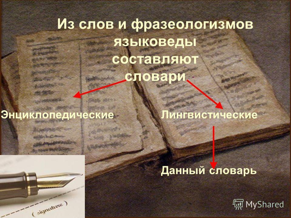 Из слов и фразеологизмов языковеды составляют словари ЭнциклопедическиеЛингвистические Данный словарь