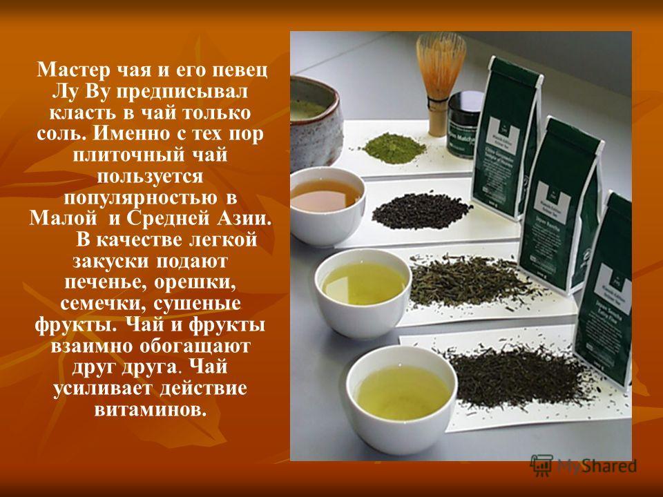 Мастер чая и его певец Лу Ву предписывал класть в чай только соль. Именно с тех пор плиточный чай пользуется популярностью в Малой и Средней Азии. В качестве легкой закуски подают печенье, орешки, семечки, сушеные фрукты. Чай и фрукты взаимно обогаща