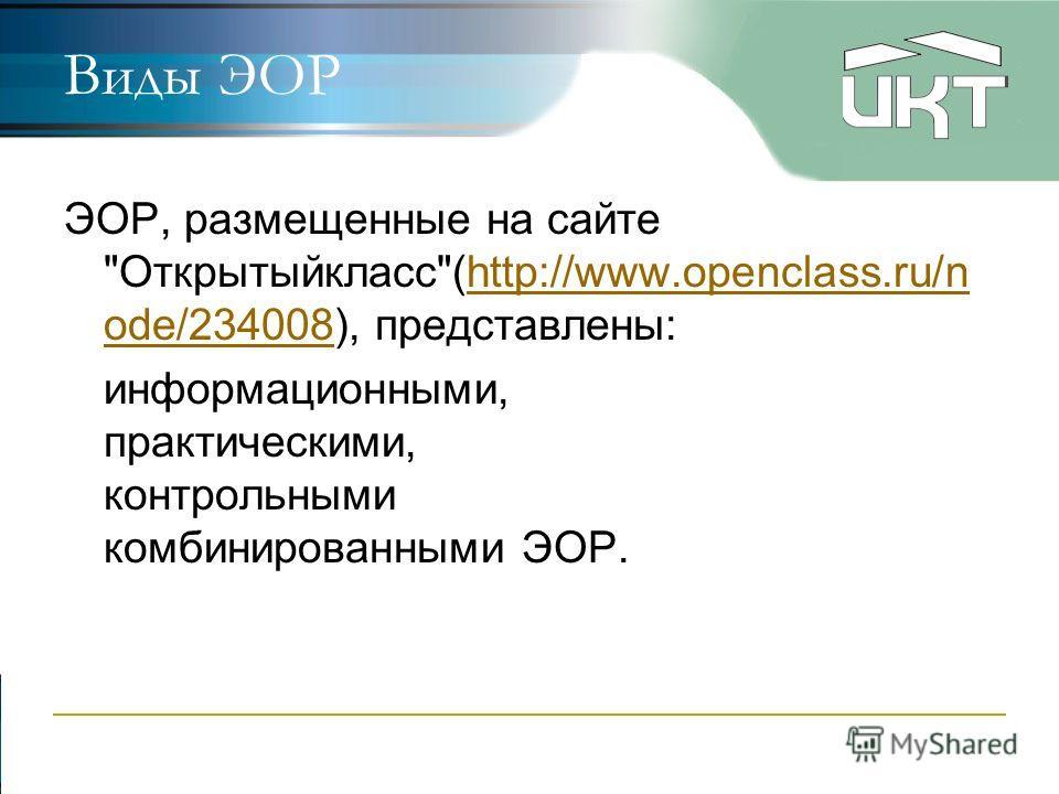 Виды ЭОР ЭОР, размещенные на сайте Открытыйкласс(http://www.openclass.ru/n ode/234008), представлены:http://www.openclass.ru/n ode/234008 информационными, практическими, контрольными комбинированными ЭОР.