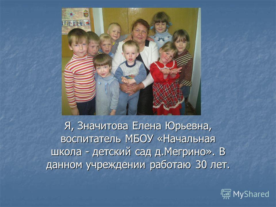 Я, Значитова Елена Юрьевна, воспитатель МБОУ «Начальная школа - детский сад д.Мегрино». В данном учреждении работаю 30 лет.