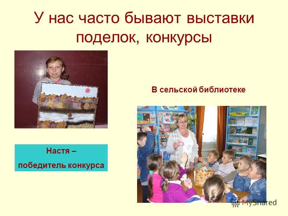 У нас часто бывают выставки поделок, конкурсы Настя – победитель конкурса В сельской библиотеке