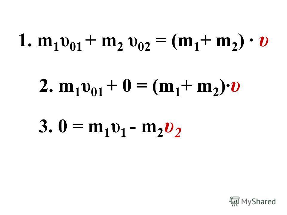 1. m 1 υ 01 + m 2 υ 02 = (m 1 + m 2 ) · υ 2. m 1 υ 01 + 0 = (m 1 + m 2 )· υ 3. 0 = m 1 υ 1 - m 2 υ 2