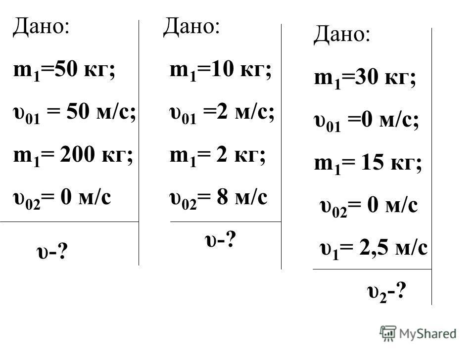Дано: m 1 =50 кг; υ 01 = 50 м/с; m 1 = 200 кг; υ 02 = 0 м/с υ-? Дано: m 1 =10 кг; υ 01 =2 м/с; m 1 = 2 кг; υ 02 = 8 м/с υ-? Дано: m 1 =30 кг; υ 01 =0 м/с; m 1 = 15 кг; υ 02 = 0 м/с υ 1 = 2,5 м/с υ 2 -?
