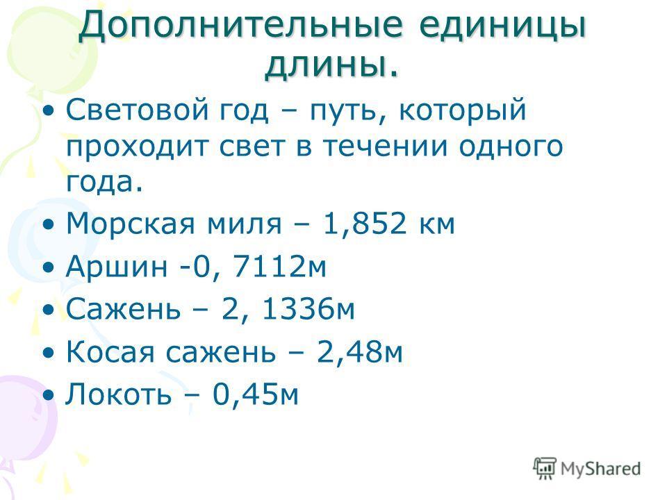 Дополнительные единицы длины. Световой год – путь, который проходит свет в течении одного года. Морская миля – 1,852 км Аршин -0, 7112м Сажень – 2, 1336м Косая сажень – 2,48м Локоть – 0,45м