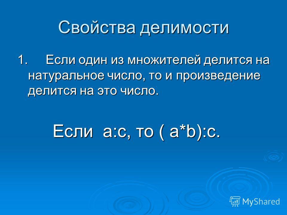 Свойства делимости 1. Если один из множителей делится на натуральное число, то и произведение делится на это число. Если a:c, то ( a*b):c. Если a:c, то ( a*b):c.