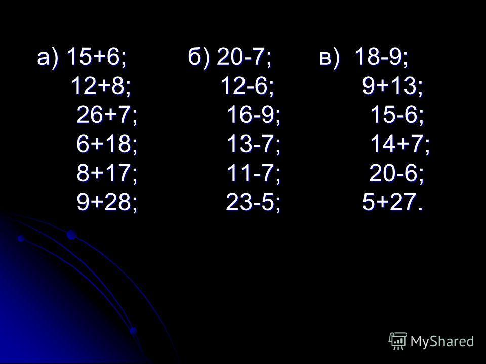 а) 15+6; б) 20-7; в) 18-9; а) 15+6; б) 20-7; в) 18-9; 12+8; 12-6; 9+13; 12+8; 12-6; 9+13; 26+7; 16-9; 15-6; 26+7; 16-9; 15-6; 6+18; 13-7; 14+7; 6+18; 13-7; 14+7; 8+17; 11-7; 20-6; 8+17; 11-7; 20-6; 9+28; 23-5; 5+27. 9+28; 23-5; 5+27.
