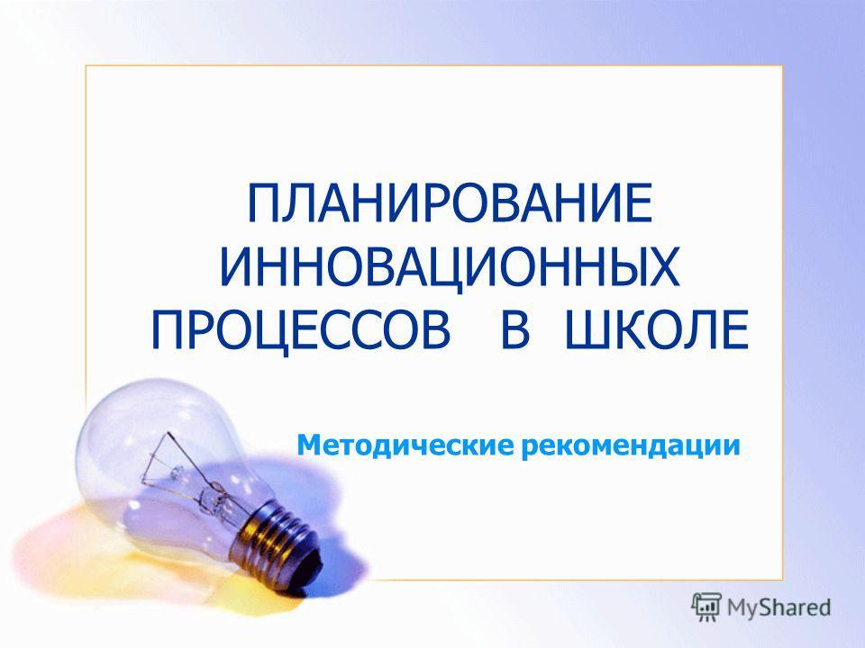 ПЛАНИРОВАНИЕ ИННОВАЦИОННЫХ ПРОЦЕССОВ В ШКОЛЕ Методические рекомендации