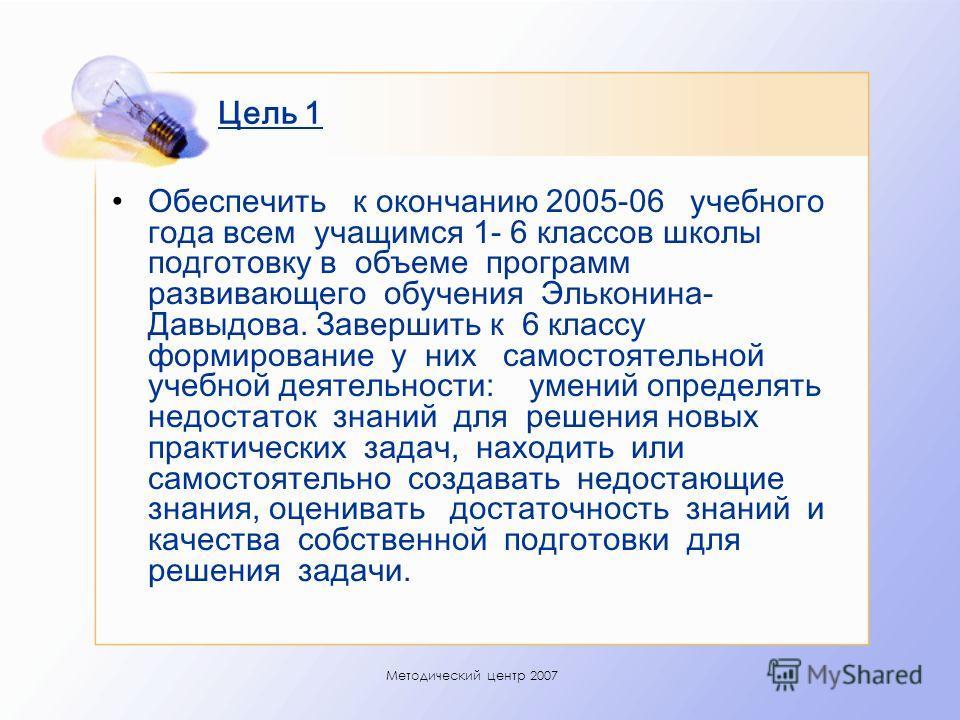 Методический центр 2007 Цель 1 Обеспечить к окончанию 2005-06 учебного года всем учащимся 1- 6 классов школы подготовку в объеме программ развивающего обучения Эльконина- Давыдова. Завершить к 6 классу формирование у них самостоятельной учебной деяте