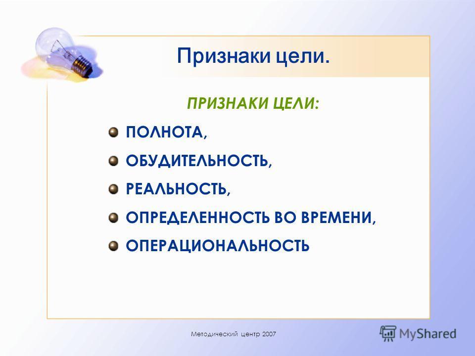 Методический центр 2007 Признаки цели. ПРИЗНАКИ ЦЕЛИ: ПОЛНОТА, ОБУДИТЕЛЬНОСТЬ, РЕАЛЬНОСТЬ, ОПРЕДЕЛЕННОСТЬ ВО ВРЕМЕНИ, ОПЕРАЦИОНАЛЬНОСТЬ