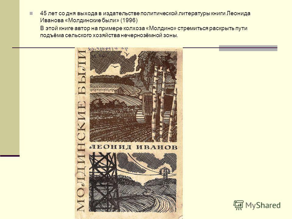 45 лет со дня выхода в издательстве политической литературы книги Леонида Иванова «Молдинские были» (1996) В этой книге автор на примере колхоза «Молдино» стремиться раскрыть пути подъёма сельского хозяйства нечернозёмной зоны.