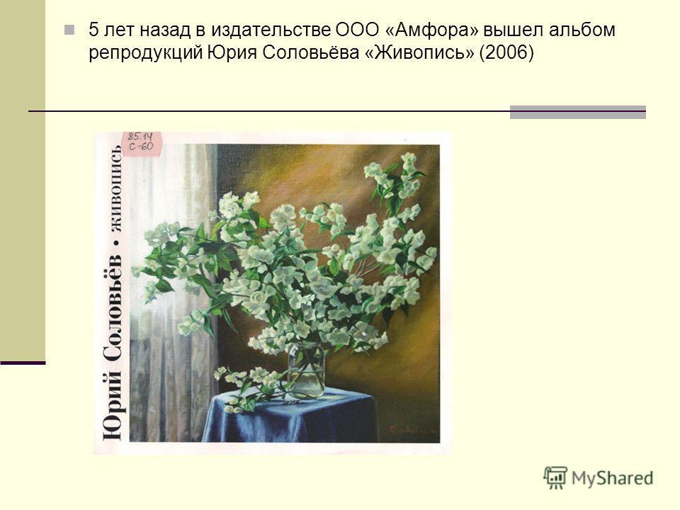 5 лет назад в издательстве ООО «Амфора» вышел альбом репродукций Юрия Соловьёва «Живопись» (2006)