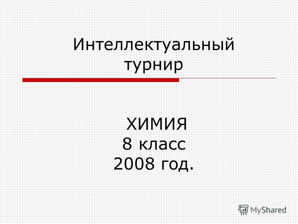 Интеллектуальный турнир ХИМИЯ 8 класс 2008 год.