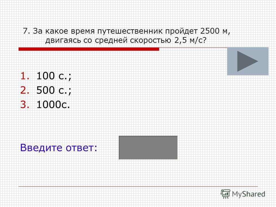 7. За какое время путешественник пройдет 2500 м, двигаясь со средней скоростью 2,5 м/с? 1.100 с.; 2.500 с.; 3.1000с. Введите ответ: