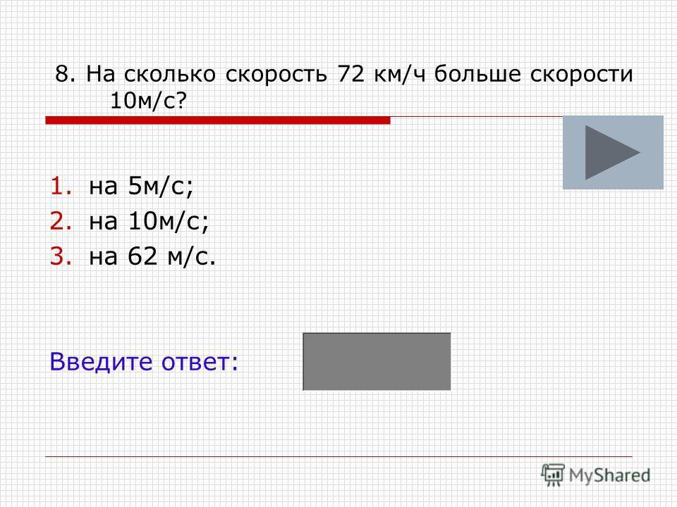8. На сколько скорость 72 км/ч больше скорости 10м/с? 1.на 5м/с; 2.на 10м/с; 3.на 62 м/с. Введите ответ: