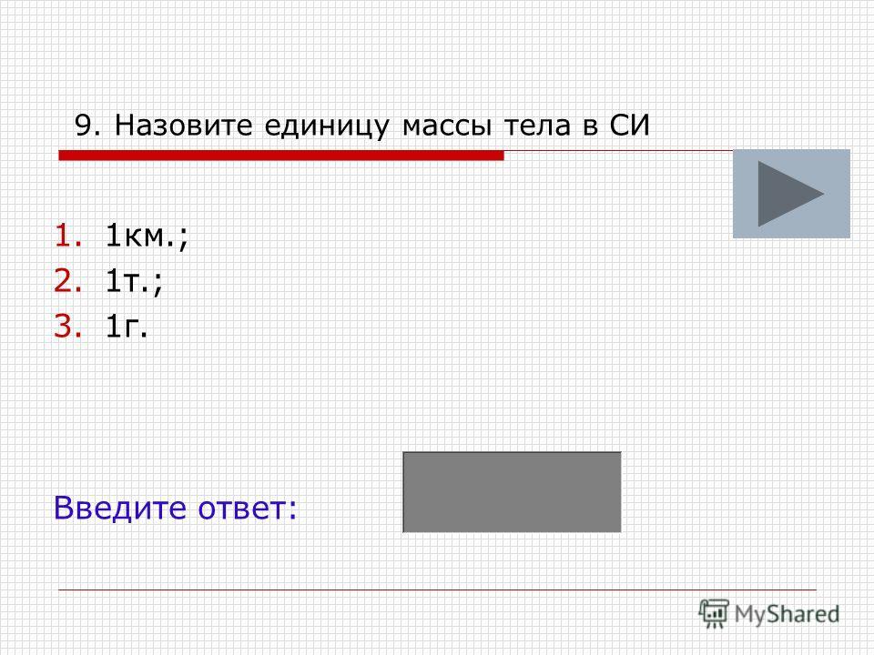 9. Назовите единицу массы тела в СИ 1.1км.; 2.1т.; 3.1г. Введите ответ: