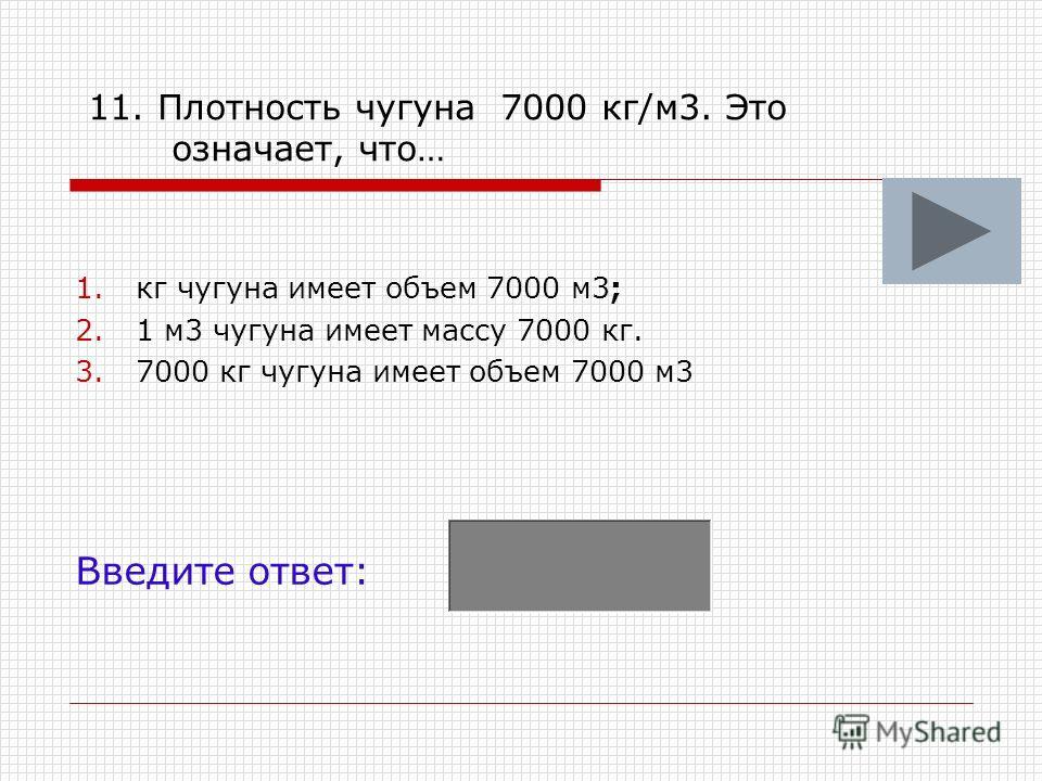 11. Плотность чугуна 7000 кг/м3. Это означает, что… 1.кг чугуна имеет объем 7000 м3; 2.1 м3 чугуна имеет массу 7000 кг. 3.7000 кг чугуна имеет объем 7000 м3 Введите ответ: