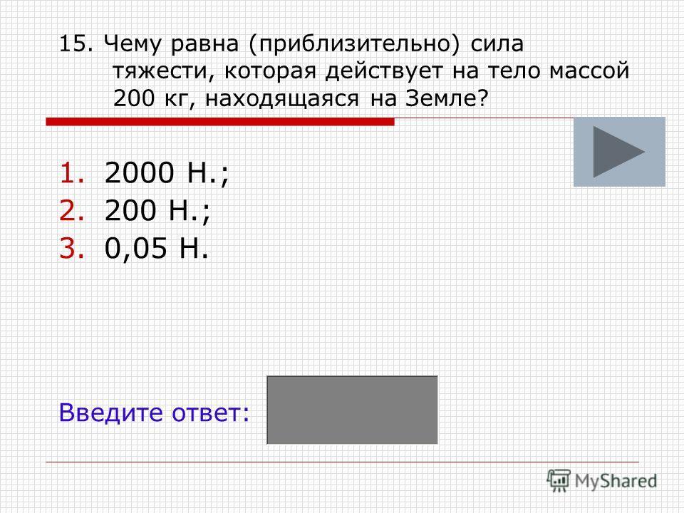 15. Чему равна (приблизительно) сила тяжести, которая действует на тело массой 200 кг, находящаяся на Земле? 1.2000 Н.; 2.200 Н.; 3.0,05 Н. Введите ответ: