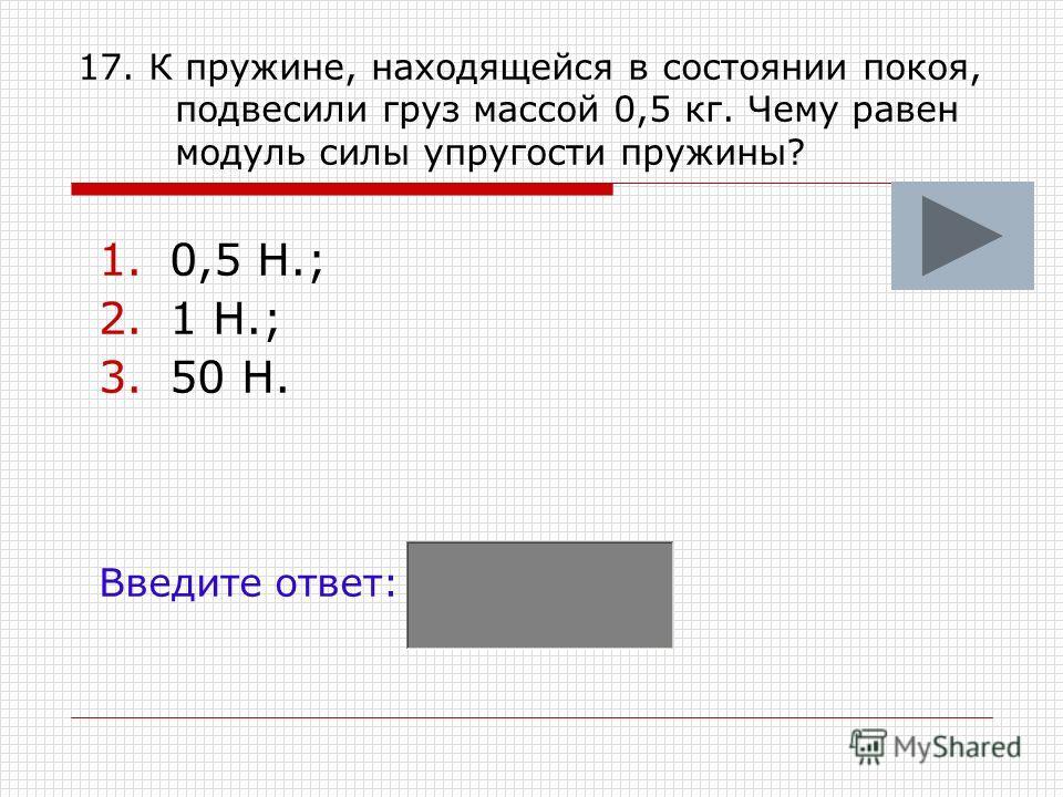 17. К пружине, находящейся в состоянии покоя, подвесили груз массой 0,5 кг. Чему равен модуль силы упругости пружины? 1.0,5 Н.; 2.1 Н.; 3.50 Н. Введите ответ: