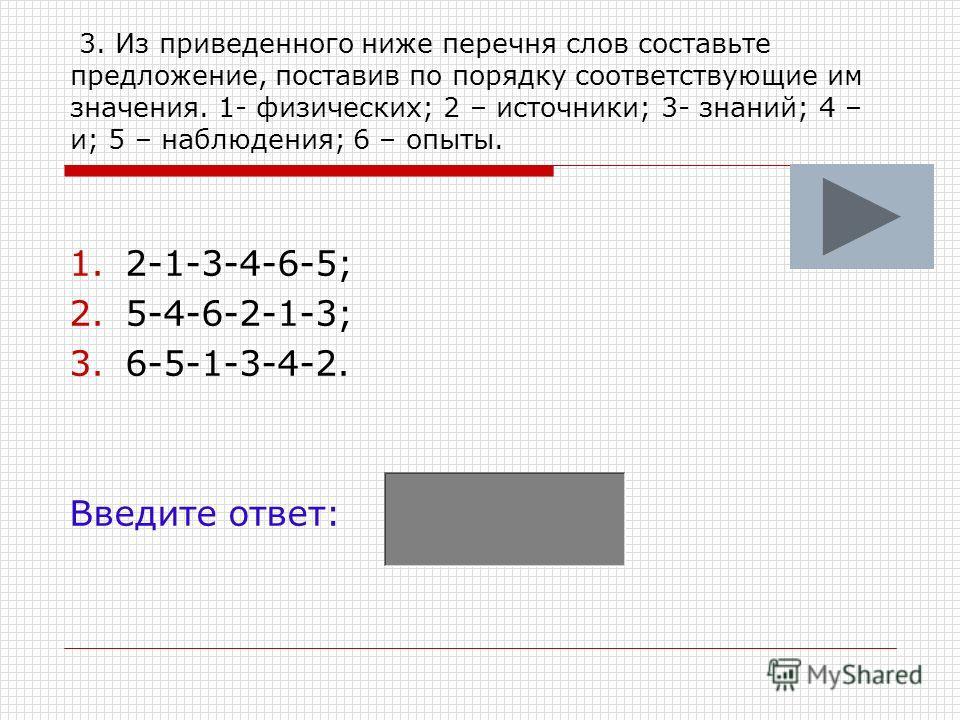3. Из приведенного ниже перечня слов составьте предложение, поставив по порядку соответствующие им значения. 1- физических; 2 – источники; 3- знаний; 4 – и; 5 – наблюдения; 6 – опыты. 1.2-1-3-4-6-5; 2.5-4-6-2-1-3; 3.6-5-1-3-4-2. Введите ответ: