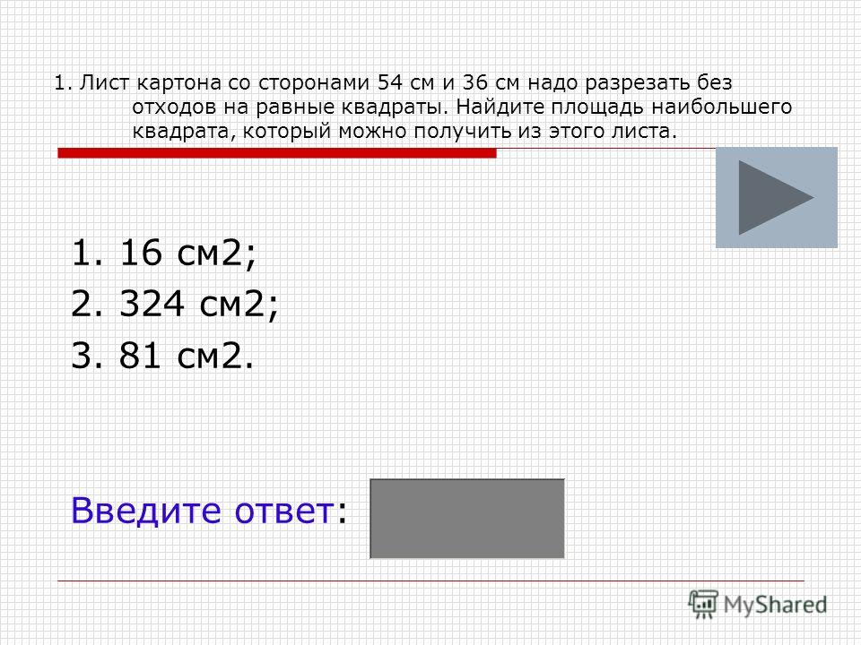 1. Лист картона со сторонами 54 см и 36 см надо разрезать без отходов на равные квадраты. Найдите площадь наибольшего квадрата, который можно получить из этого листа. 1. 16 см2; 2. 324 см2; 3. 81 см2. Введите ответ: