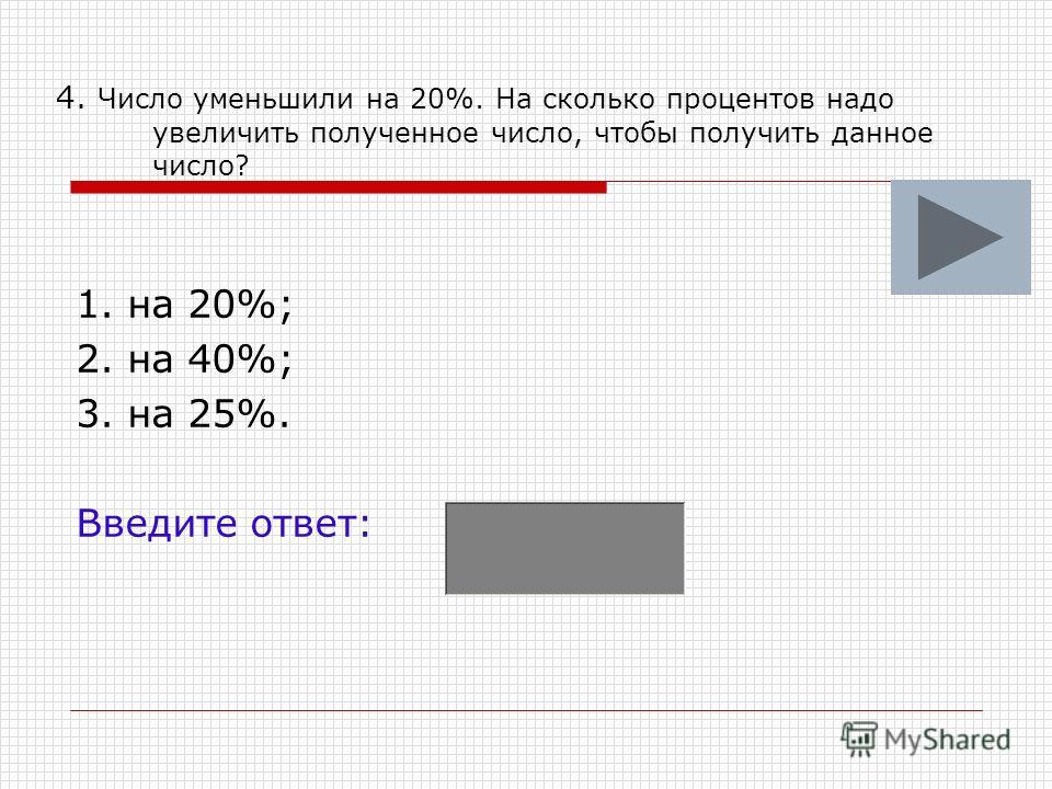 4. Число уменьшили на 20%. На сколько процентов надо увеличить полученное число, чтобы получить данное число? 1. на 20%; 2. на 40%; 3. на 25%. Введите ответ: