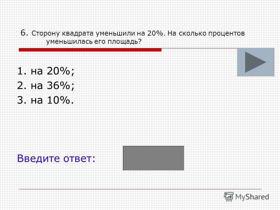 6. Сторону квадрата уменьшили на 20%. На сколько процентов уменьшилась его площадь? 1. на 20%; 2. на 36%; 3. на 10%. Введите ответ: