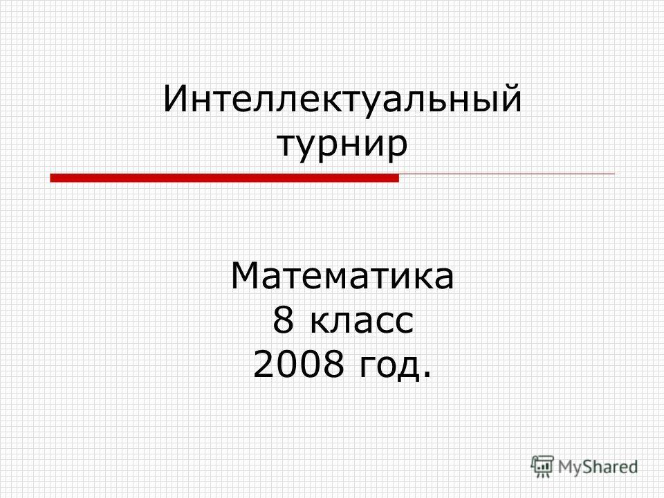 Интеллектуальный турнир Математика 8 класс 2008 год.