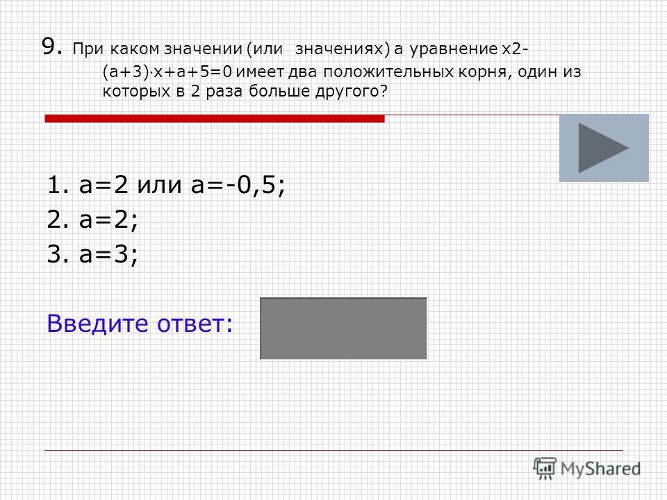 9. При каком значении (или значениях) а уравнение х2- (а+3)х+а+5=0 имеет два положительных корня, один из которых в 2 раза больше другого? 1. а=2 или а=-0,5; 2. а=2; 3. а=3; Введите ответ: