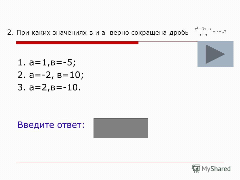 2. При каких значениях в и а верно сокращена дробь 1. а=1,в=-5; 2. а=-2, в=10; 3. а=2,в=-10. Введите ответ: