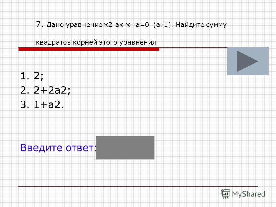 7. Дано уравнение х2-ах-х+а=0 (а1). Найдите сумму квадратов корней этого уравнения 1. 2; 2. 2+2а2; 3. 1+а2. Введите ответ: