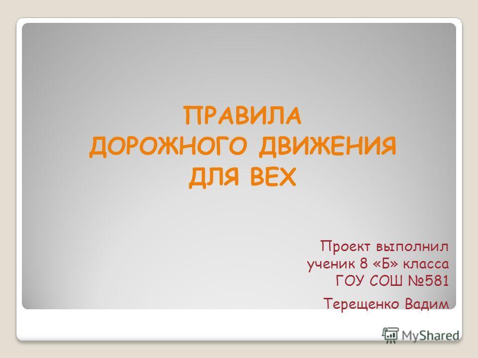 Проект выполнил ученик 8 «Б» класса ГОУ СОШ 581 Терещенко Вадим ПРАВИЛА ДОРОЖНОГО ДВИЖЕНИЯ ДЛЯ ВЕХ