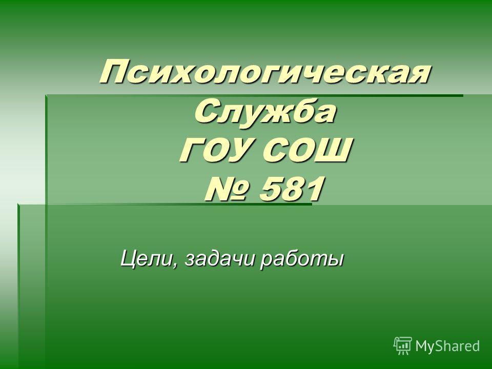 Психологическая Служба ГОУ СОШ 581 Цели, задачи работы
