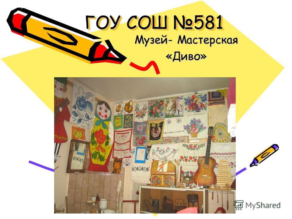 ГОУ СОШ 581 Музей- Мастерская «Диво»