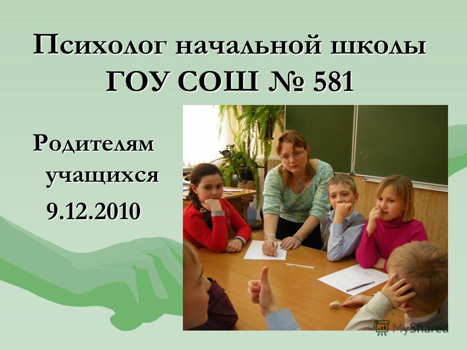 Психолог начальной школы ГОУ СОШ 581 Родителям учащихся 9.12.2010
