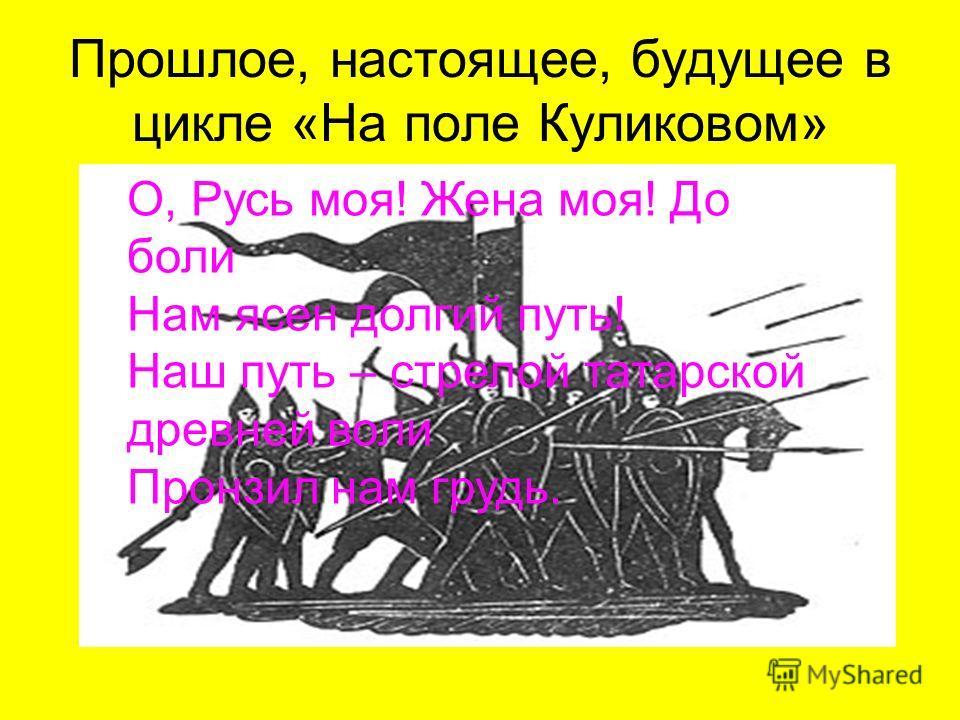 Прошлое, настоящее, будущее в цикле «На поле Куликовом» О, Русь моя! Жена моя! До боли Нам ясен долгий путь! Наш путь – стрелой татарской древней воли Пронзил нам грудь.