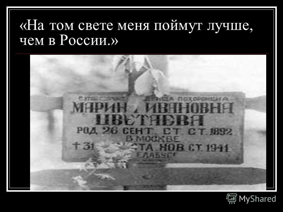 Возвращение на Родину В 1939 году после 17- летнего отсутствия Цветаева возвращается на родину. Грянула война. Превратности эвакуации забросили её в Елабугу. Измученная, потерявшая волю, 31 августа 1941 года Марина Ивановна Цветаева покончила с собой