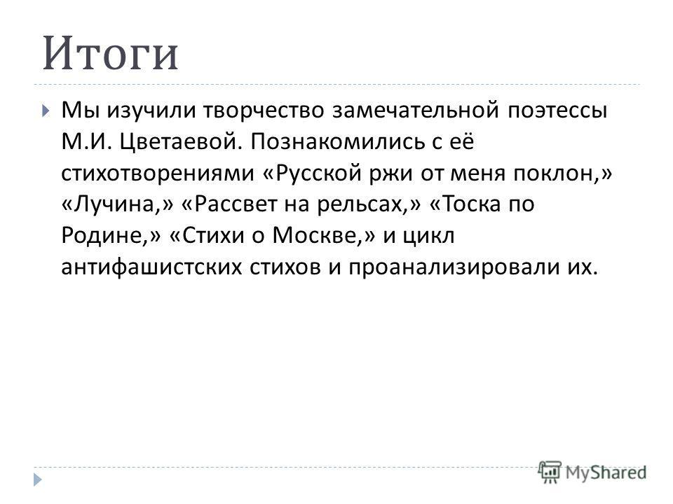 Выводы Не быть в России, забыть Россию – может бояться лишь тот, кто Россию мыслит вне себя. В ком она внутри, тот потеряет её вместе с жизнью. «Всё меня выталкивает в Россию,- пишет Цветаева в 1931 году,- в которую я ехать не могу. Здесь я не нужна,